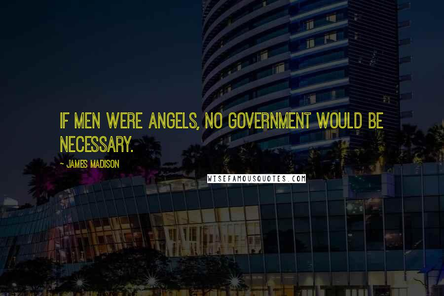 James Madison quotes: If men were angels, no government would be necessary.