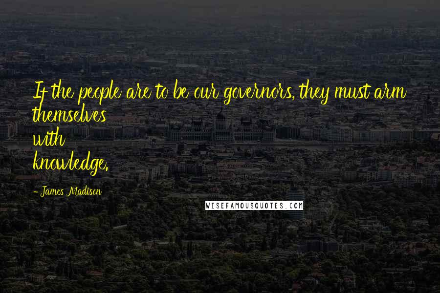 James Madison quotes: If the people are to be our governors, they must arm themselves with knowledge.