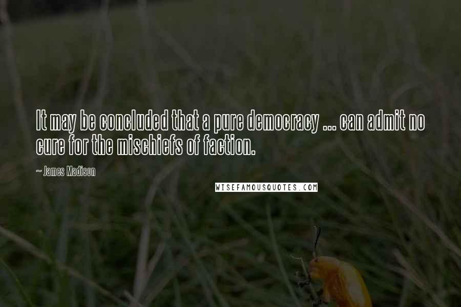 James Madison quotes: It may be concluded that a pure democracy ... can admit no cure for the mischiefs of faction.