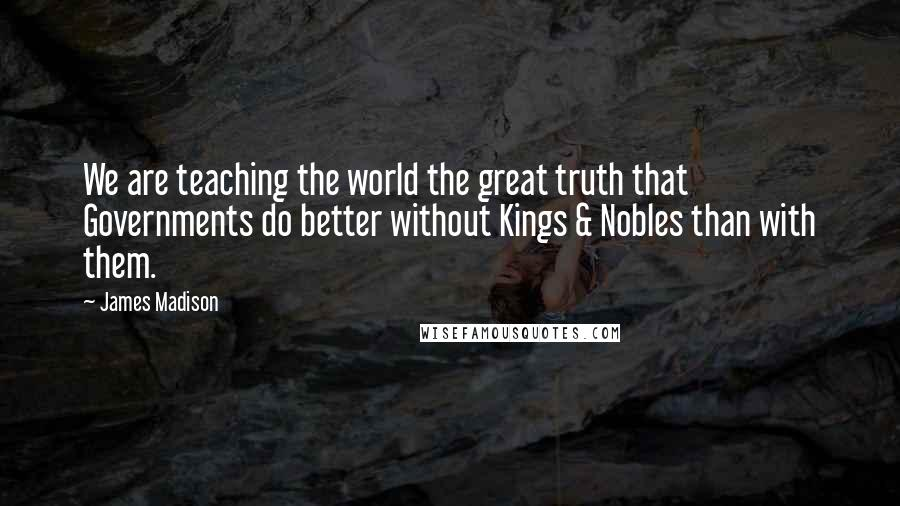 James Madison quotes: We are teaching the world the great truth that Governments do better without Kings & Nobles than with them.