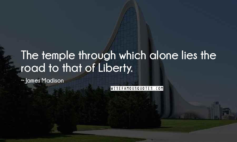 James Madison quotes: The temple through which alone lies the road to that of Liberty.
