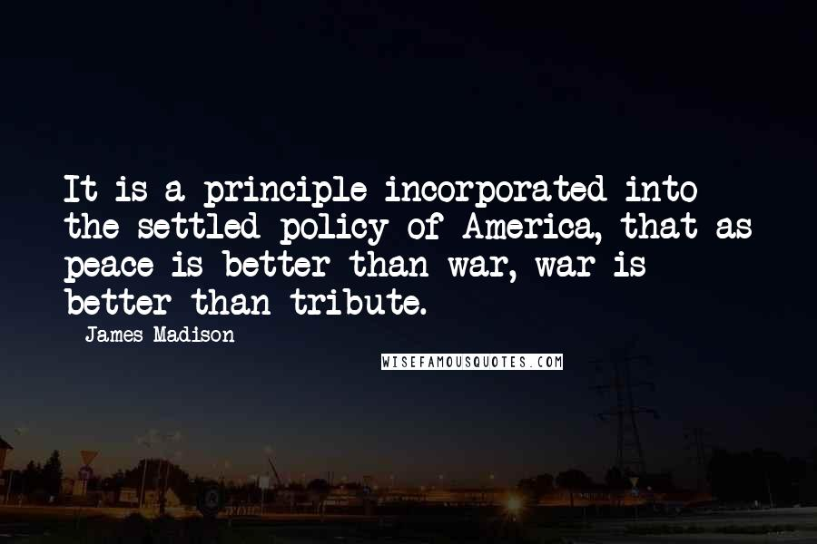 James Madison quotes: It is a principle incorporated into the settled policy of America, that as peace is better than war, war is better than tribute.