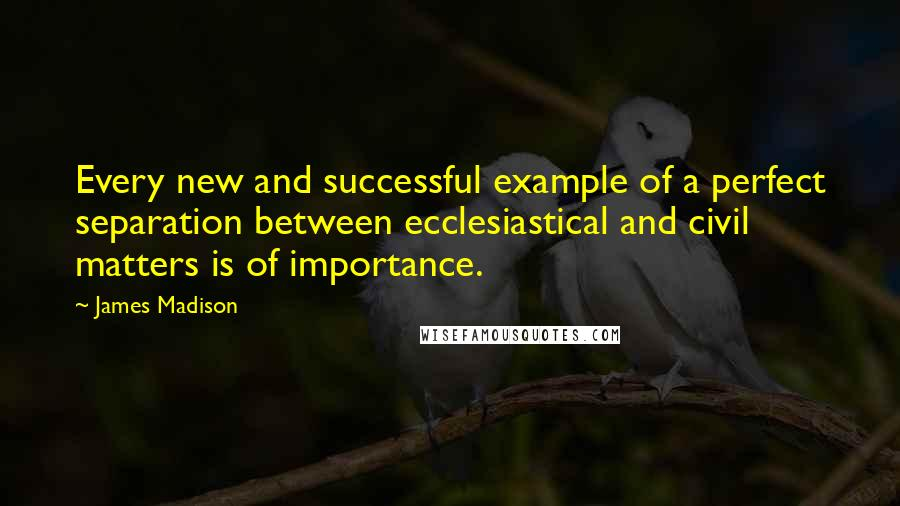 James Madison quotes: Every new and successful example of a perfect separation between ecclesiastical and civil matters is of importance.