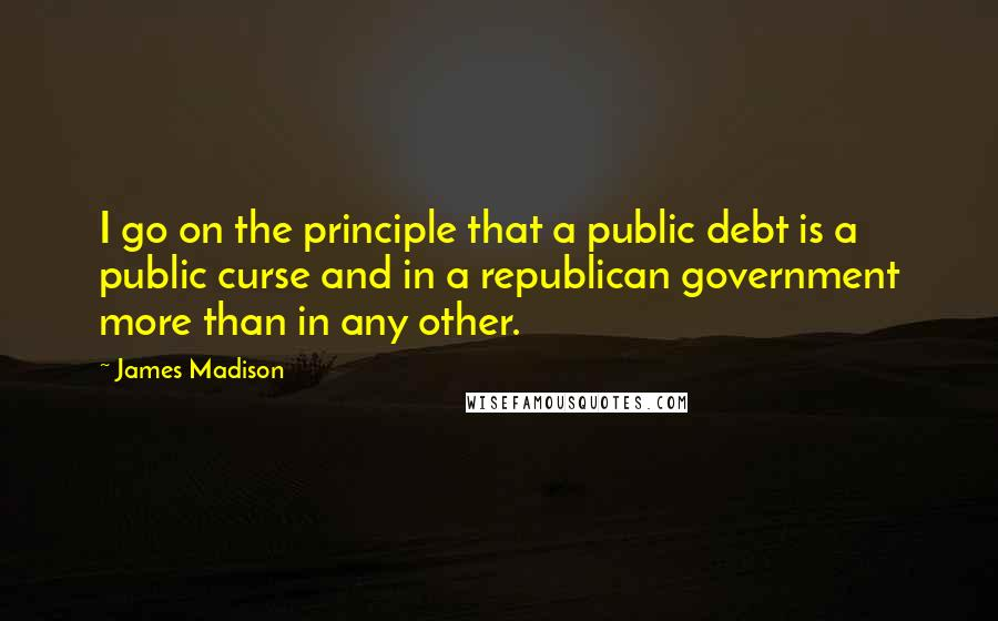James Madison quotes: I go on the principle that a public debt is a public curse and in a republican government more than in any other.