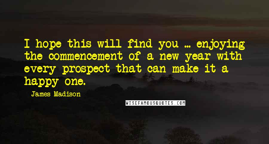 James Madison quotes: I hope this will find you ... enjoying the commencement of a new year with every prospect that can make it a happy one.