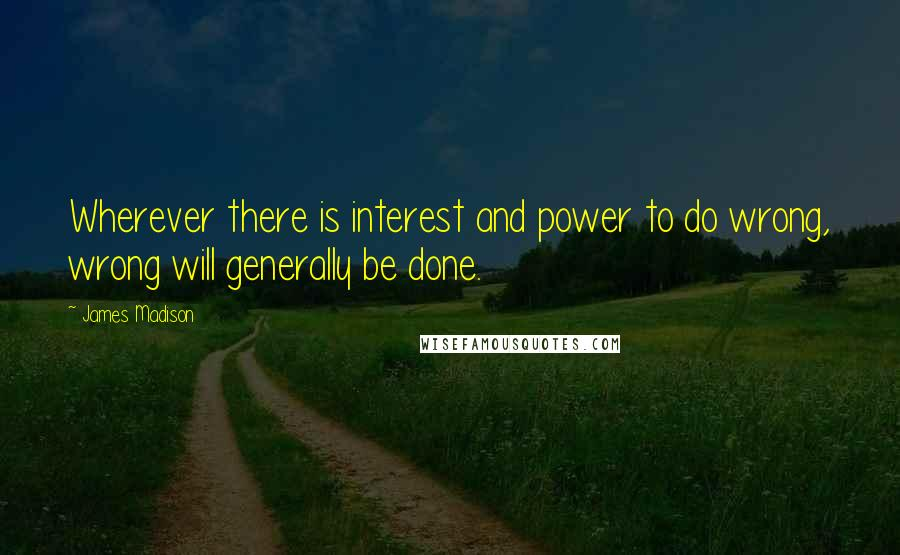 James Madison quotes: Wherever there is interest and power to do wrong, wrong will generally be done.