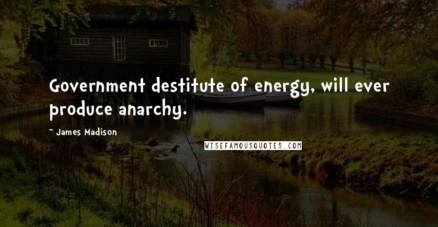 James Madison quotes: Government destitute of energy, will ever produce anarchy.