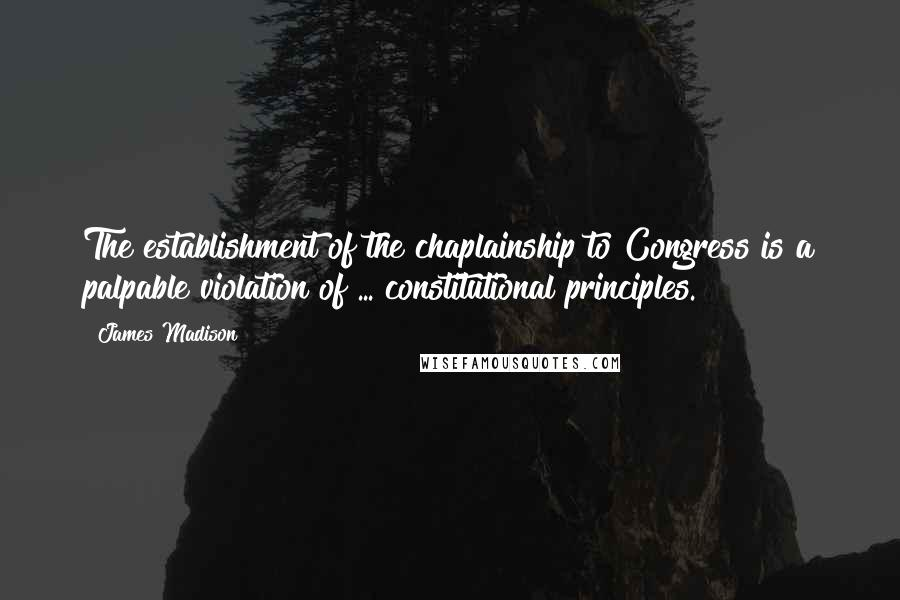 James Madison quotes: The establishment of the chaplainship to Congress is a palpable violation of ... constitutional principles.