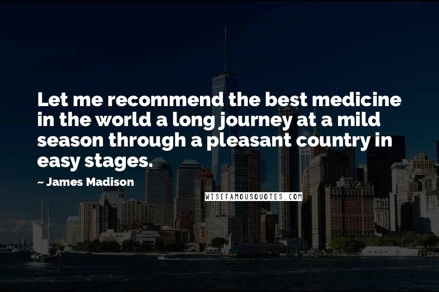 James Madison quotes: Let me recommend the best medicine in the world a long journey at a mild season through a pleasant country in easy stages.