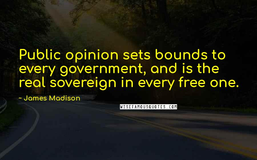 James Madison quotes: Public opinion sets bounds to every government, and is the real sovereign in every free one.