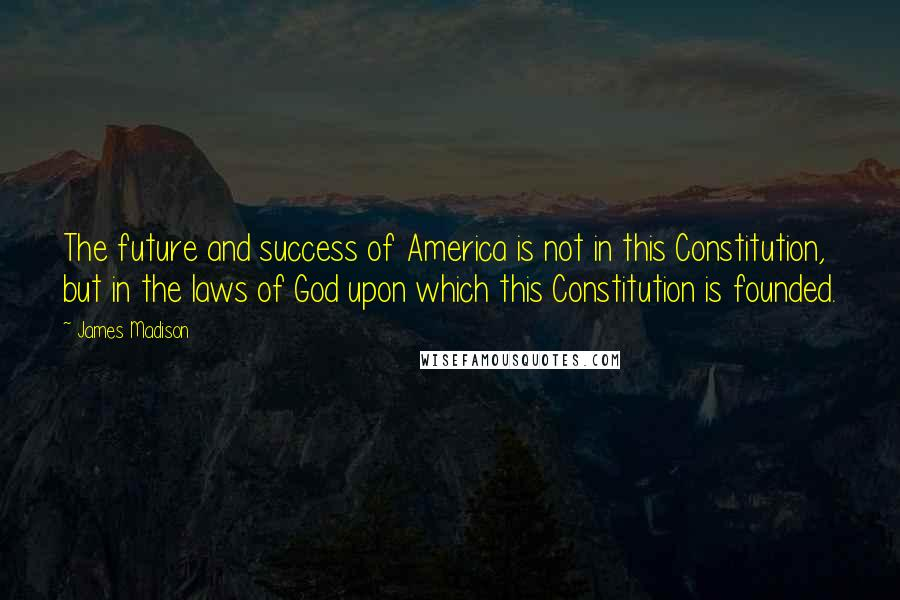 James Madison quotes: The future and success of America is not in this Constitution, but in the laws of God upon which this Constitution is founded.