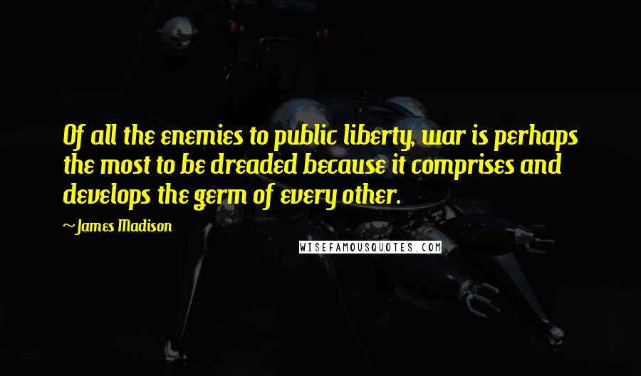 James Madison quotes: Of all the enemies to public liberty, war is perhaps the most to be dreaded because it comprises and develops the germ of every other.
