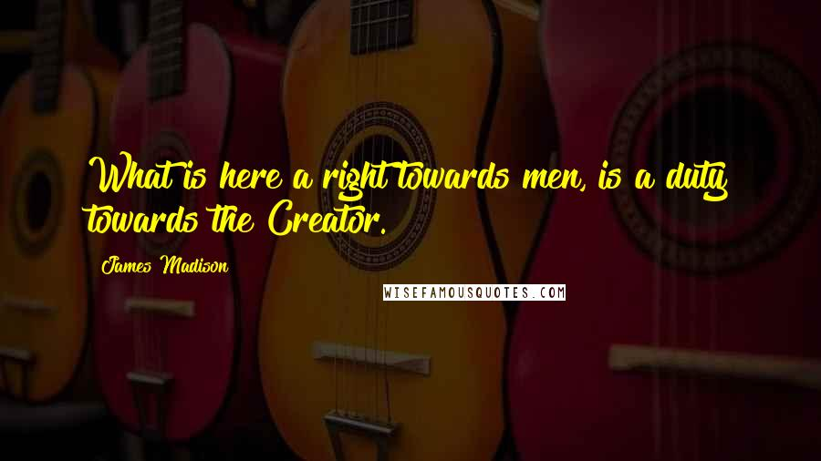 James Madison quotes: What is here a right towards men, is a duty towards the Creator.