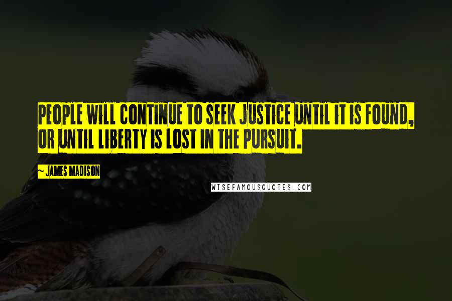 James Madison quotes: People will continue to seek justice until it is found, or until liberty is lost in the pursuit.