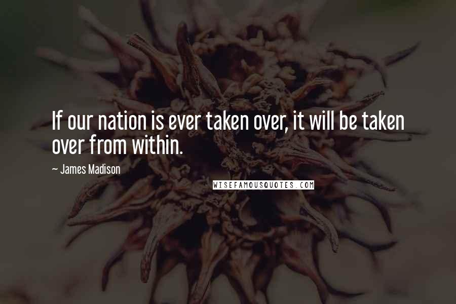 James Madison quotes: If our nation is ever taken over, it will be taken over from within.