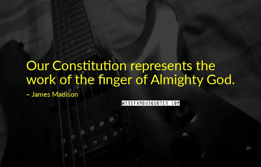James Madison quotes: Our Constitution represents the work of the finger of Almighty God.