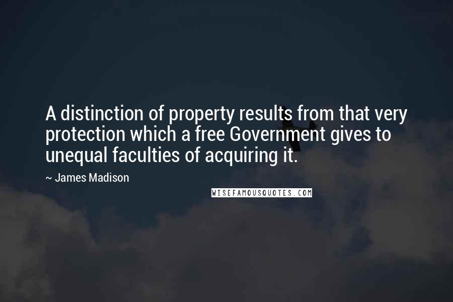 James Madison quotes: A distinction of property results from that very protection which a free Government gives to unequal faculties of acquiring it.