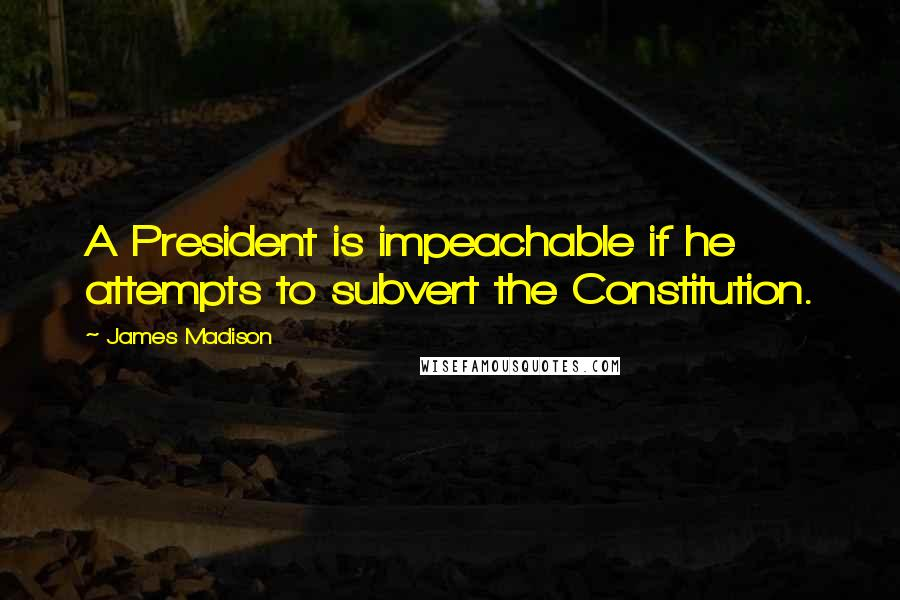 James Madison quotes: A President is impeachable if he attempts to subvert the Constitution.