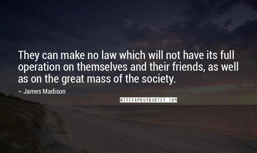 James Madison quotes: They can make no law which will not have its full operation on themselves and their friends, as well as on the great mass of the society.