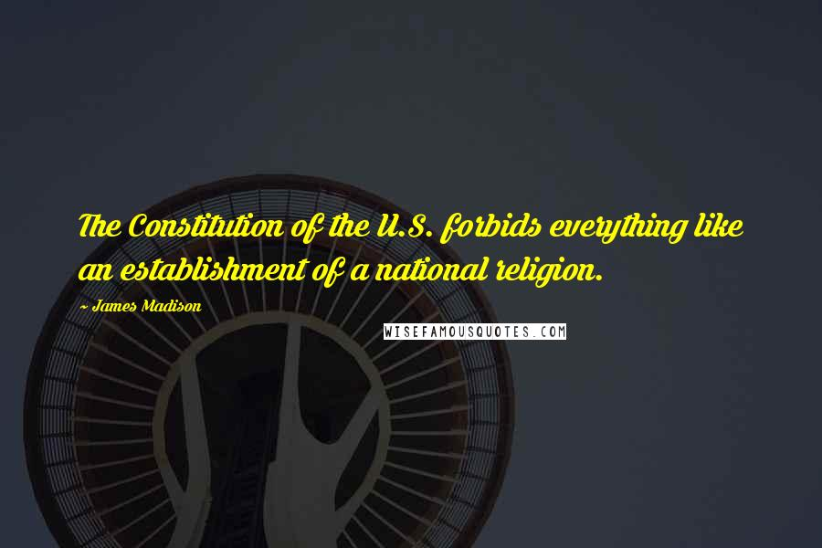 James Madison quotes: The Constitution of the U.S. forbids everything like an establishment of a national religion.