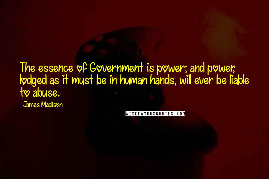 James Madison quotes: The essence of Government is power; and power, lodged as it must be in human hands, will ever be liable to abuse.