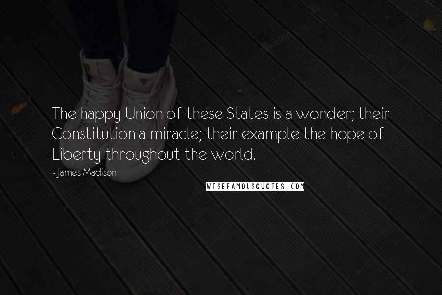 James Madison quotes: The happy Union of these States is a wonder; their Constitution a miracle; their example the hope of Liberty throughout the world.