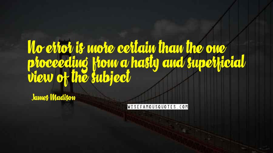 James Madison quotes: No error is more certain than the one proceeding from a hasty and superficial view of the subject.