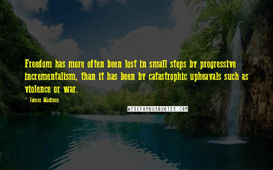 James Madison quotes: Freedom has more often been lost in small steps by progressive incrementalism, than it has been by catastrophic upheavals such as violence or war.