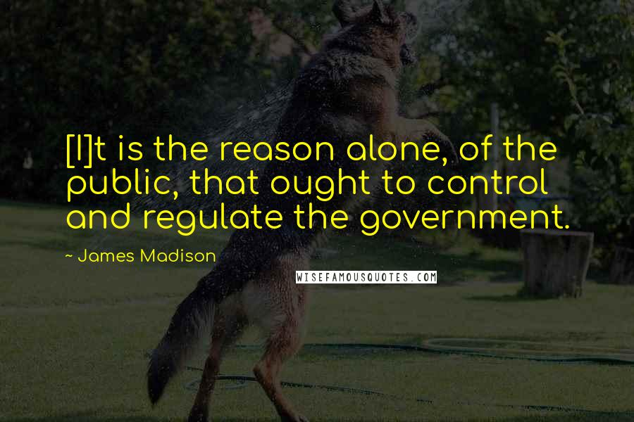 James Madison quotes: [I]t is the reason alone, of the public, that ought to control and regulate the government.