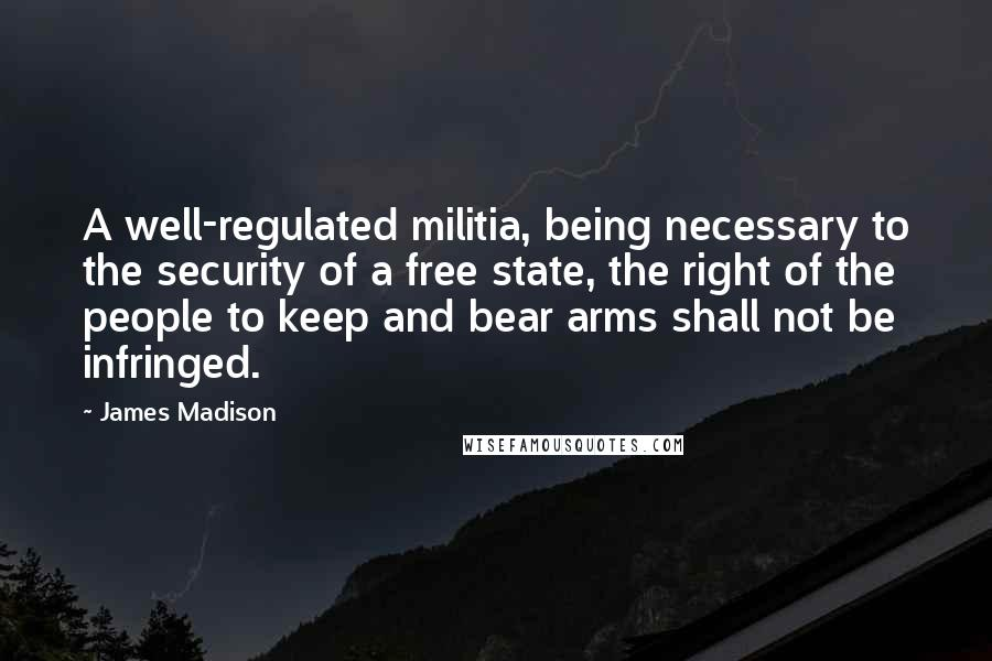 James Madison quotes: A well-regulated militia, being necessary to the security of a free state, the right of the people to keep and bear arms shall not be infringed.