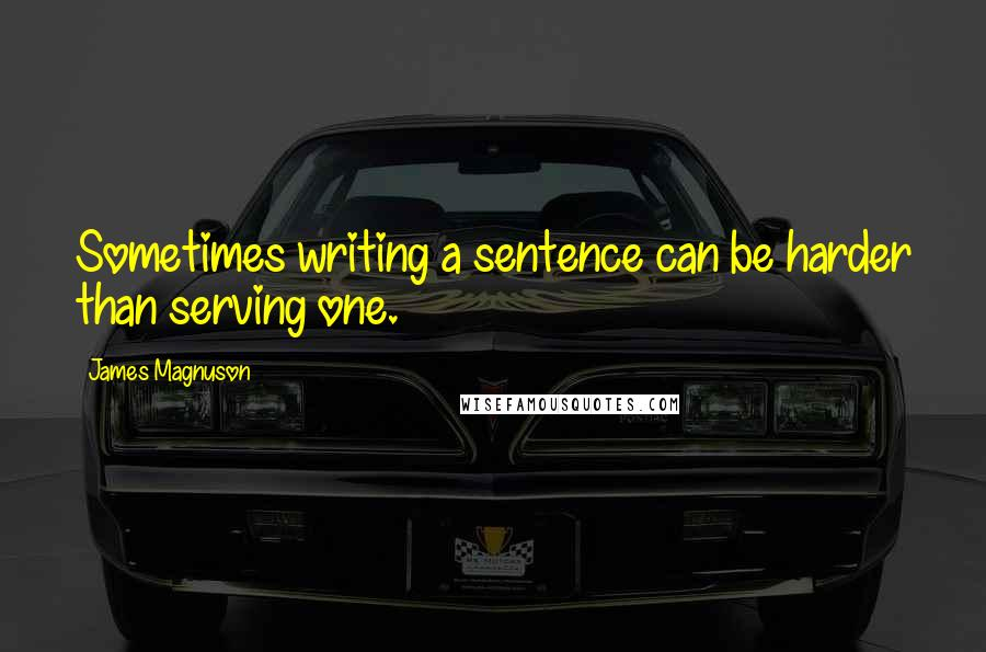 James Magnuson quotes: Sometimes writing a sentence can be harder than serving one.
