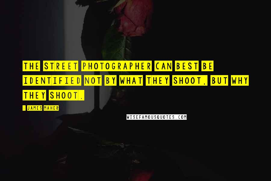 James Maher quotes: The street photographer can best be identified not by what they shoot, but why they shoot.