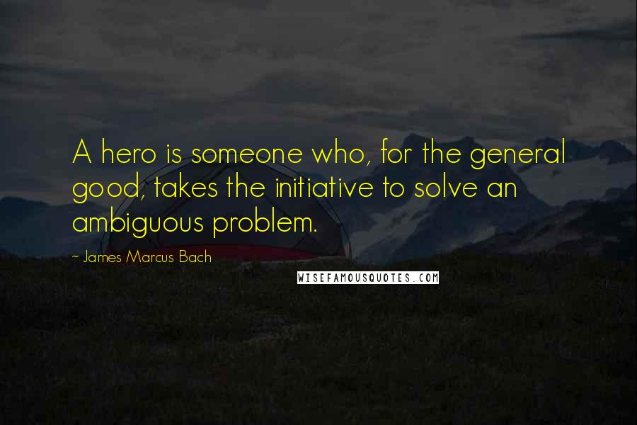 James Marcus Bach quotes: A hero is someone who, for the general good, takes the initiative to solve an ambiguous problem.