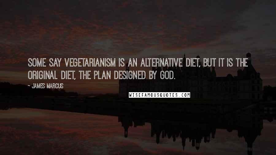 James Marcus quotes: Some say vegetarianism is an alternative diet, but it is the original diet, the plan designed by God.