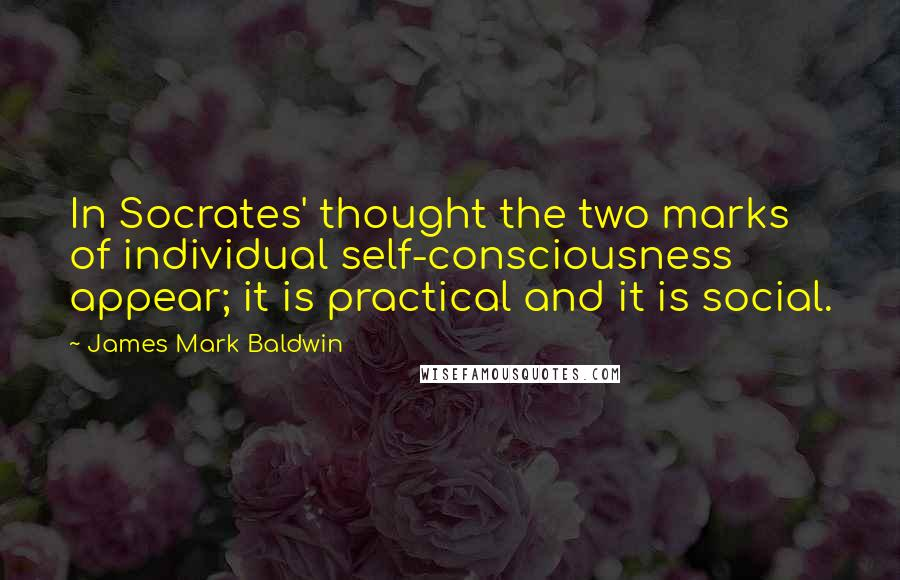 James Mark Baldwin quotes: In Socrates' thought the two marks of individual self-consciousness appear; it is practical and it is social.
