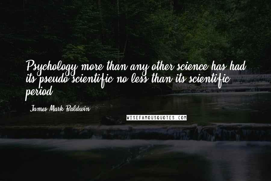 James Mark Baldwin quotes: Psychology more than any other science has had its pseudo-scientific no less than its scientific period.