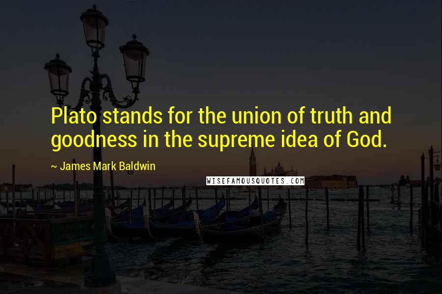 James Mark Baldwin quotes: Plato stands for the union of truth and goodness in the supreme idea of God.