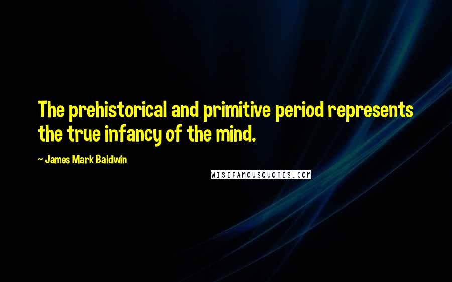 James Mark Baldwin quotes: The prehistorical and primitive period represents the true infancy of the mind.