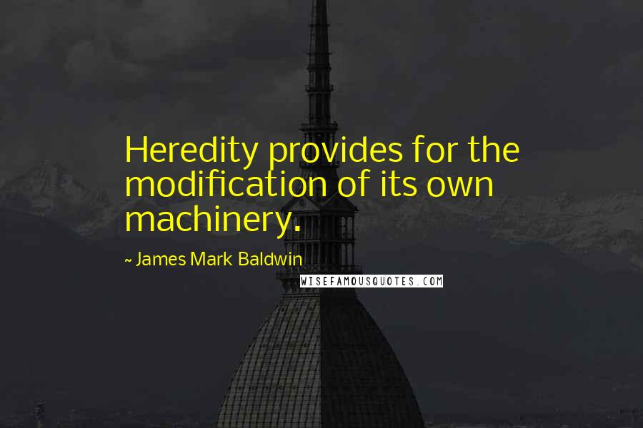 James Mark Baldwin quotes: Heredity provides for the modification of its own machinery.