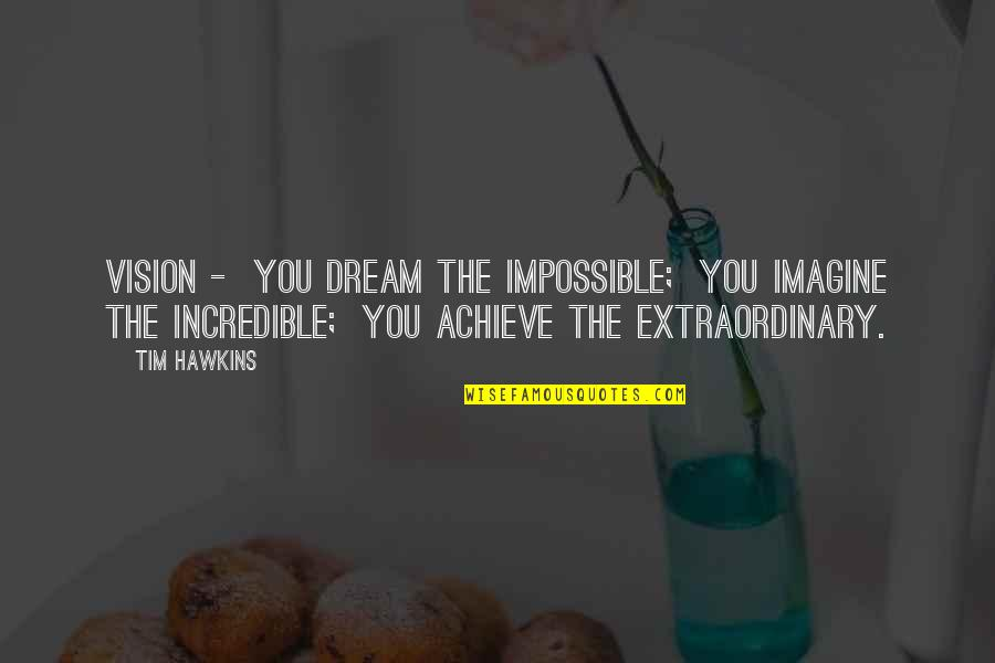 James Mason Quotes By Tim Hawkins: Vision - You dream the impossible; You imagine