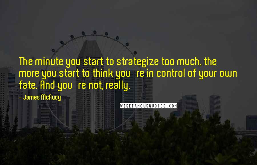 James McAvoy quotes: The minute you start to strategize too much, the more you start to think you're in control of your own fate. And you're not, really.