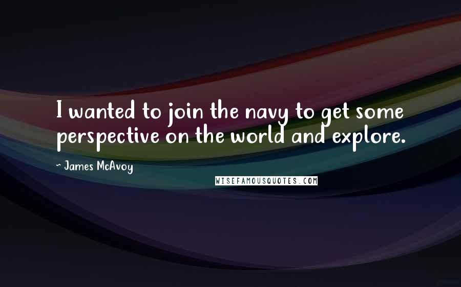 James McAvoy quotes: I wanted to join the navy to get some perspective on the world and explore.