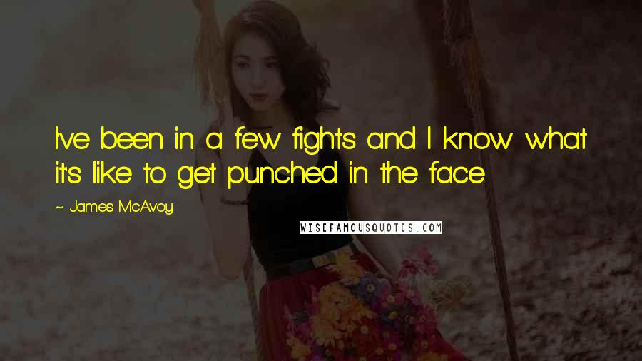 James McAvoy quotes: I've been in a few fights and I know what it's like to get punched in the face.