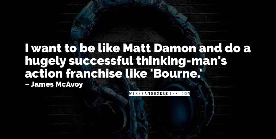James McAvoy quotes: I want to be like Matt Damon and do a hugely successful thinking-man's action franchise like 'Bourne.'