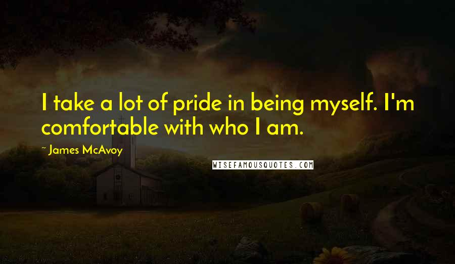 James McAvoy quotes: I take a lot of pride in being myself. I'm comfortable with who I am.