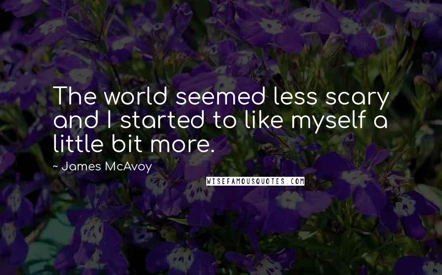 James McAvoy quotes: The world seemed less scary and I started to like myself a little bit more.
