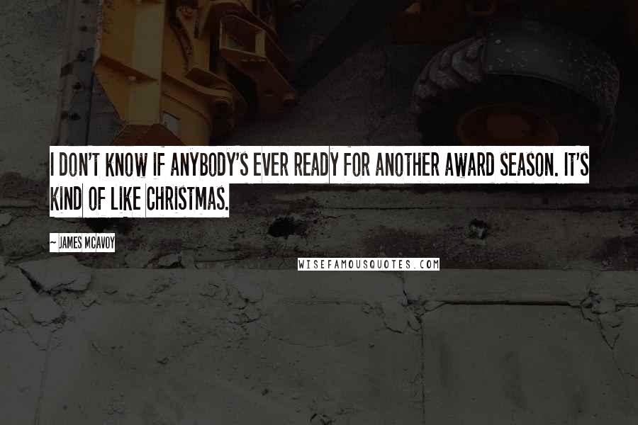 James McAvoy quotes: I don't know if anybody's ever ready for another award season. It's kind of like Christmas.