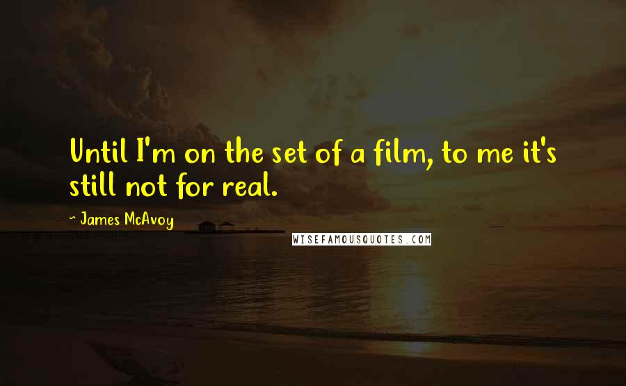 James McAvoy quotes: Until I'm on the set of a film, to me it's still not for real.