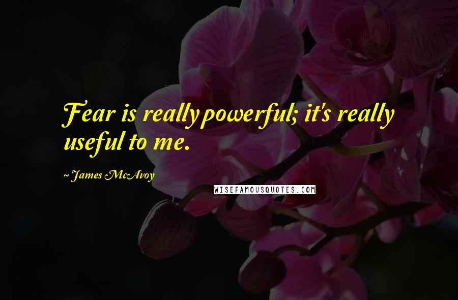 James McAvoy quotes: Fear is really powerful; it's really useful to me.