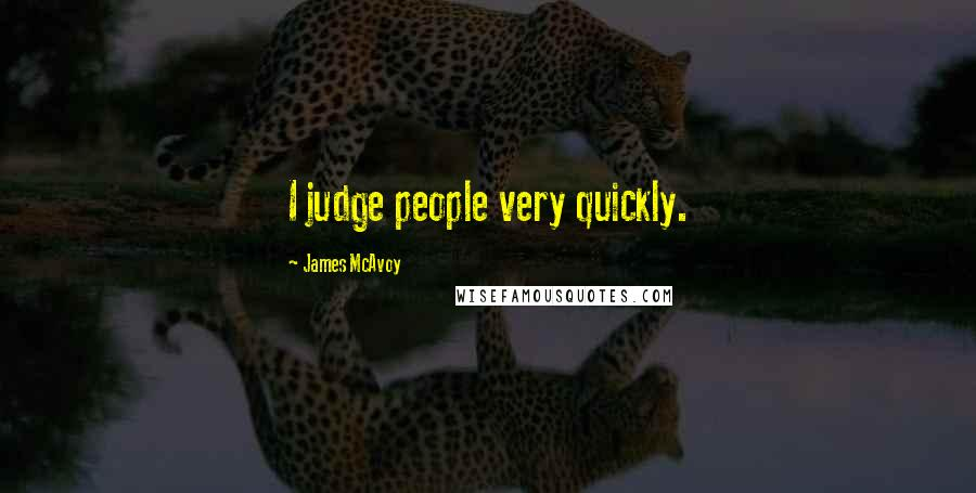 James McAvoy quotes: I judge people very quickly.